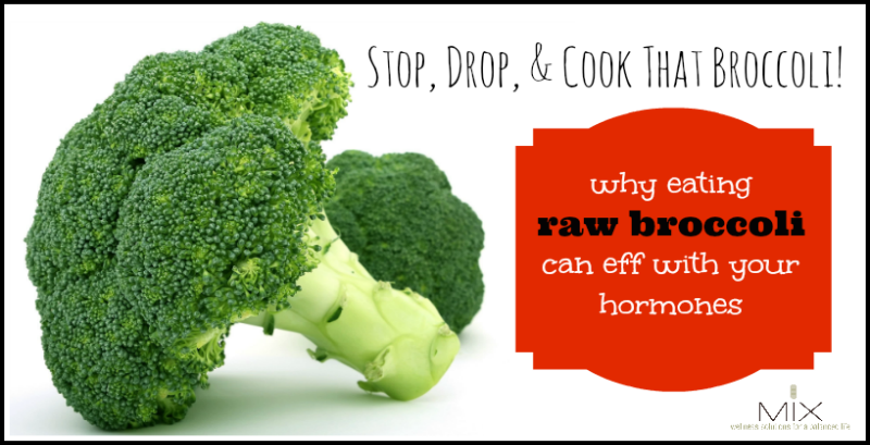 Stop, Drop, & Cook That Broccoli Why Eating Raw Broccoli Can Eff With Your Hormones   www.mixwelness.com