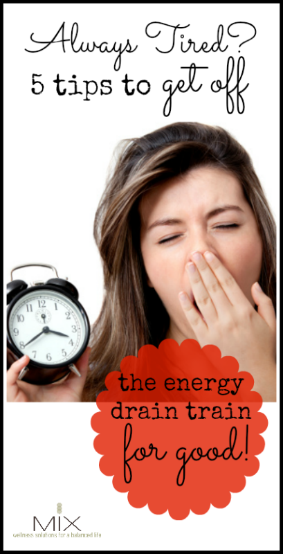 Always Tired? 5 Tips to Get Off the Energy Drain Train for GOOD! www.mixwellness.com