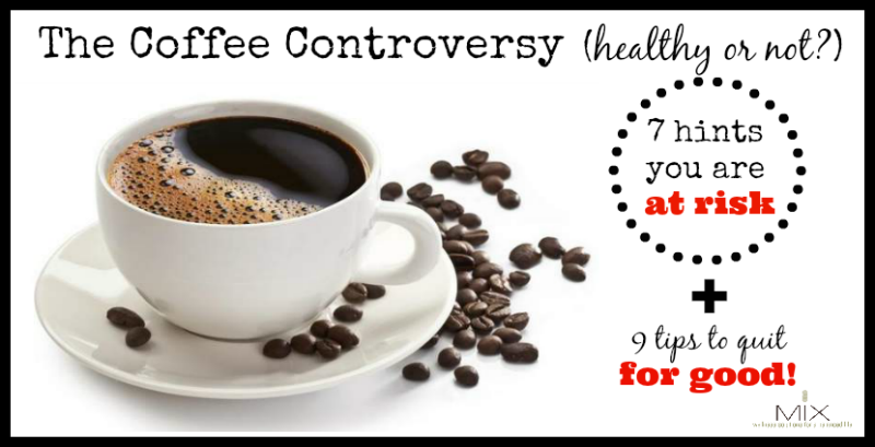 The Coffee Controversy 7 Hints You Might Be At Risk & 9 Tips to Quit For GOOD! www.mixwellness.com