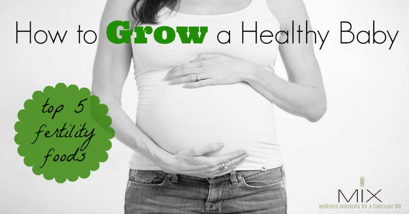 How To Grow A #Healthy #Baby: Top 5 #Fertility Foods | www.mixwellness.com