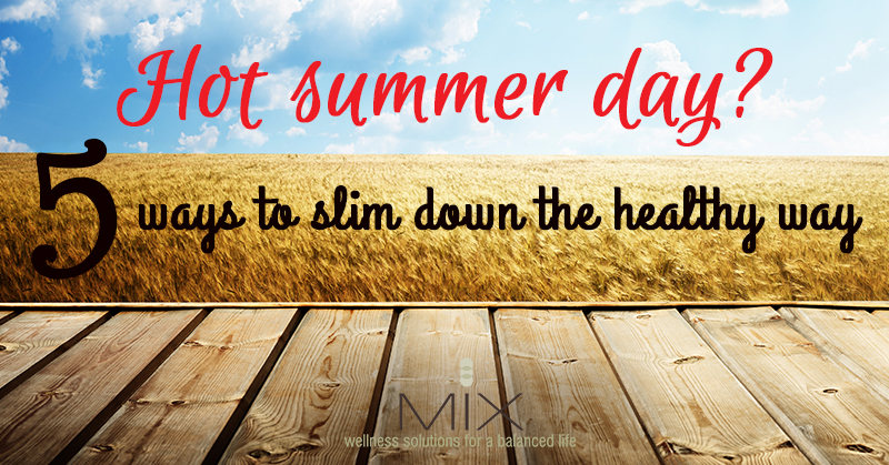 Hot Summer Day? 5 Ways To Slim Down The Healthy Way | www..mixwellness.com