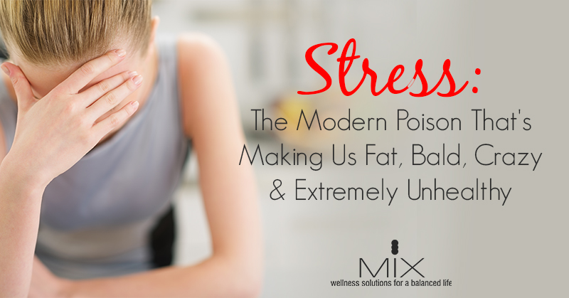 Stress: The Modern Poison That's Making Us Fat, Bald, Crazy & Extremely Unhealthy | www.mixwellness.com