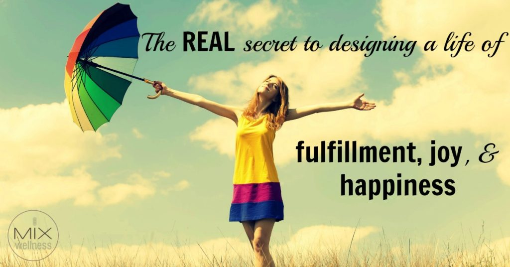 The real secret to designing a life of fulfillment. joy, and happiness